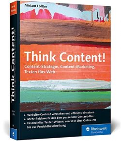 Think Content! Content-Strategie, Content-Marketing, Texten fürs Web