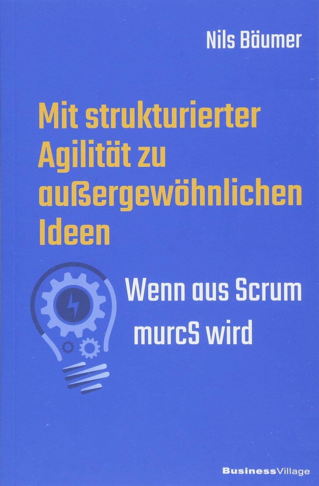 Cover des Buchs: Mit strukturierter Agilität zu außergewöhnlichen Ideen<br /> Wenn aus Scrum murcS wird